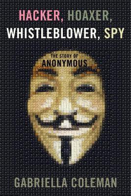 Hacker, Hoaxer, Whistleblower, Spy by Gabriella Coleman