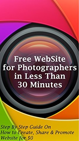 Free WebSite for Photographers in Less Than 30 minutes: Step By Step Guide On How to Create, Share and Promote Website for $0 SSRG Solutions LLP.