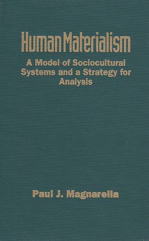 Human Materialism: A Model of Sociocultural Systems and a Strategy for Analysis  by  Paul J. Magnarella