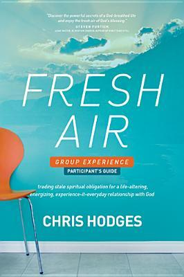 Fresh Air Group Experience Participants Guide: Trading Stale Spiritual Obligation for a Life-Altering, Energizing, Experience-It-Everyday Relationship with God Chris Hodges