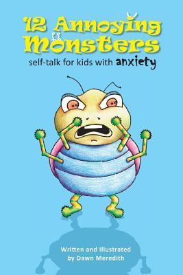 12 Annoying Monsters: Self-Talk for Kids with Anxiety Dawn Meredith