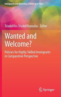 Wanted and Welcome?: Policies for Highly Skilled Immigrants in Comparative Perspective Triadafilos Triadafilopoulos