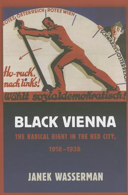 Black Vienna: The Radical Right in the Red City, 1918-1938  by  Janek Wasserman