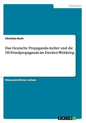 Das Deutsche Propaganda-Atelier Und Die NS-Feindpropaganda Im Zweiten Weltkrieg Christian Koch