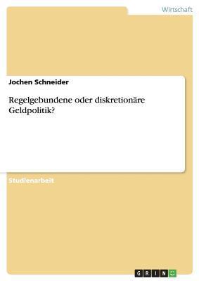 Regelgebundene Oder Diskretionare Geldpolitik?  by  Jochen Schneider