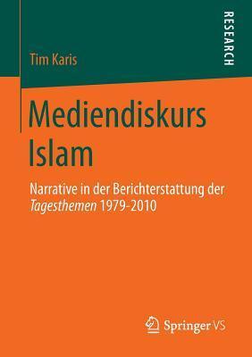 Mediendiskurs Islam: Narrative in Der Berichterstattung Der Tagesthemen 1979-2010 Tim Karis