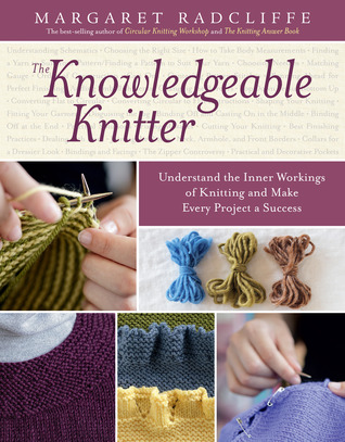 The Knowledgeable Knitter: From Planning Your Project to Fitting and Finishing, All You Need to Know to Unlock Your Knitting Potential Margaret Radcliffe