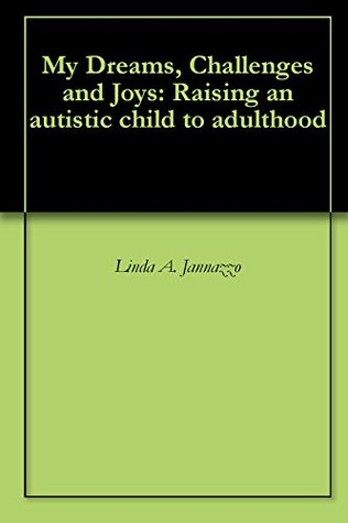 My Dreams, Challenges and Joys: Raising an autistic child to adulthood Linda A. Jannazzo
