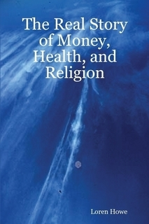 The Real Story of Money, Health, and Religion  by  Loren Howe