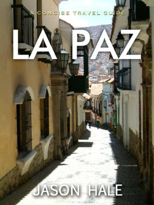 La Paz, Bolivia: A Concise Travel Guide  by  Jason Hale