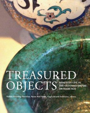 Treasured Objects: Armenian Life in the Ottoman Empire 100 Years Ago Vazken Khatchig Davidian