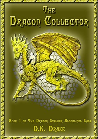 The Dragon Collector (The Dragon Stalker Bloodlines Saga Book 1) D.K. Drake