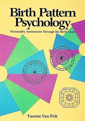 Birth Pattern Psychology: Personality Assessment Through the Birth Chart  by  Pelt Tamise Van