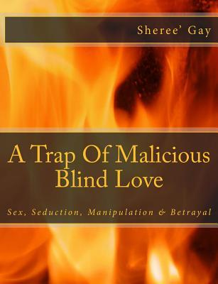 A Trap Of Malicious Blind Love A Memoir Of Sex, Seduction, Manipulation & Betrayal  by  Sheree Gay