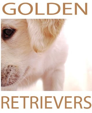 Golden Retrievers: A Photo Guide  by  Missy Robinson