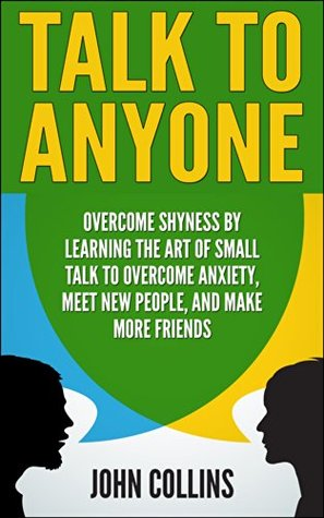 Talk to Anyone: Overcome Shyness  by  Learning the Art of Small Talk to Overcome Anxiety, Meet New People, and Make More Friends by John Collins