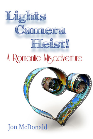 Lights - Camera - Heist! A Romantic Misadventure by Jon McDonald