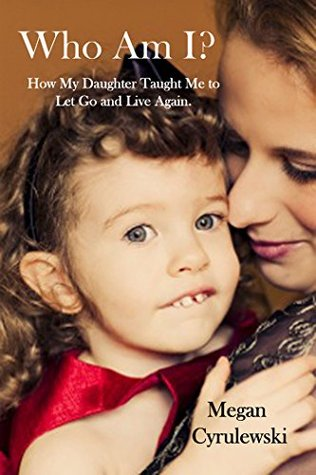 Who Am I?: How My Daughter Taught Me to Let Go and Live Again