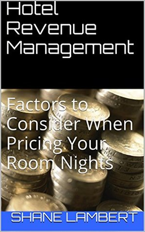Hotel Revenue Management: Factors to Consider When Pricing Your Room Nights  by  Shane Lambert