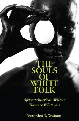 The Souls of White Folk: African American Writers Theorize Whiteness Veronica T Watson