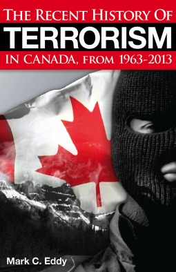 The Recent History of Terrorism in Canada, from 1963-2013 by Mark C Eddy