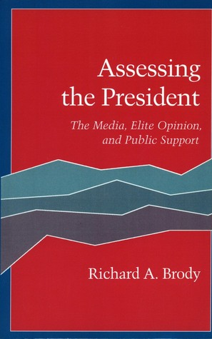 Assessing the President: The Media, Elite Opinion, and Public Support  by  Richard Brody