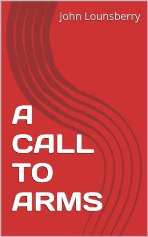 A CALL TO ARMS John Lounsberry