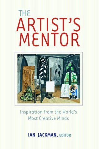 The Artists Mentor: Inspiration from the Worlds Most Creative Minds Ian Jackman