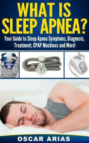 What is Sleep Apnea?: Your Guide to Sleep Apnea Symptoms, Diagnosis, Treatment, CPAP Machines and More! Oscar Arias