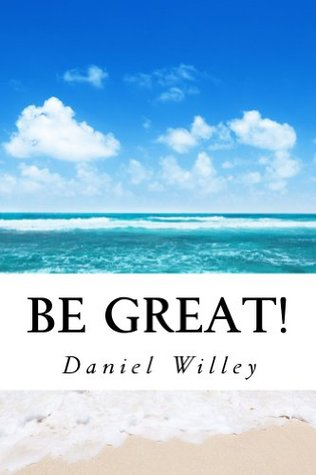 Be Great! 365 Inspirational Quotes from the Worlds Most Influential People Daniel Willey