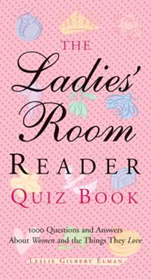 The Ladies Room Reader Quiz Book: 1,000 Questions and Answers about Women and the Things They Love  by  Leslie Gilbert Elman