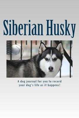 Siberian Husky: A Dog Journal for You to Record Your Dogs Life as It Happens!  by  Debbie Miller