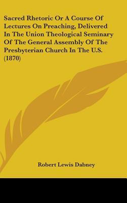 Sacred Rhetoric or a Course of Lectures on Preaching, Delivered in the Union Theological Seminary of the General Assembly of the Presbyterian Church i  by  Robert Lewis Dabney