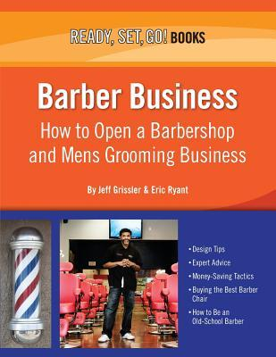 Barber Business: How to Open a Barbershop and Mens Grooming Business Jeff Grissler