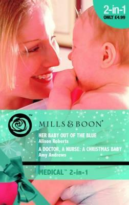 Her Baby Out Of The Blue / A Doctor, A Nurse, A Christmas Baby Alison Roberts