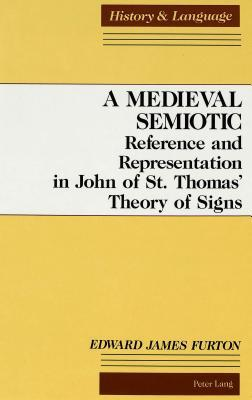 A Medieval Semiotic: Reference And Representation In John Of St Thomas Theory Of Signs Edward James Furton