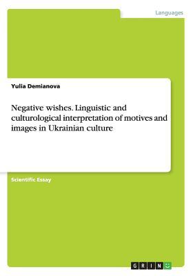 Negative Wishes. Linguistic and Culturological Interpretation of Motives and Images in Ukrainian Culture  by  Yulia Demianova
