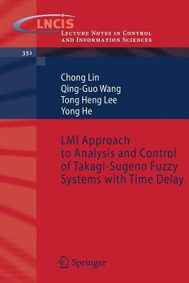 LMI Approach to Analysis and Control of Takagi-Sugeno Fuzzy Systems with Time Delay  by  Chong Lin