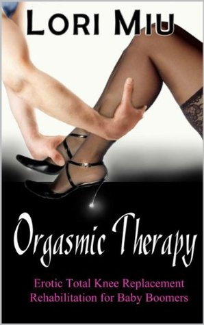 Orgasmic Therapy: Erotic Total Knee Replacement Rehabilitation for Baby Boomers Lori Miu
