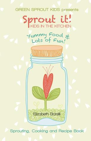 Sprout It! Kids in the Kitchen by Elizabeth Borelli