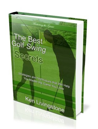 The Best Golf Swing Secrets - Strategies and Techniques that Will Help you Master the Game You Love  by  Ken Livingstone