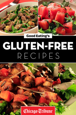 Good Eatings Gluten-Free Recipes: Healthy and Fresh Appetizers, Entrees and Desserts Chicago Tribune