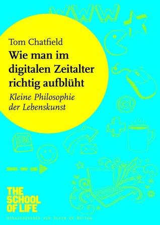 Wie man im digitalen Zeitalter richtig aufblüht: Kleine Philosophie der Lebenskunst Tom Chatfield