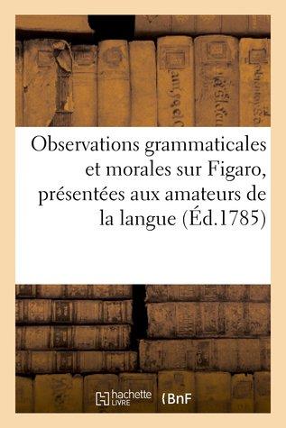 Observations Grammaticales Et Morales Sur Figaro, Presentees Aux Amateurs de La Langue P.P.C.