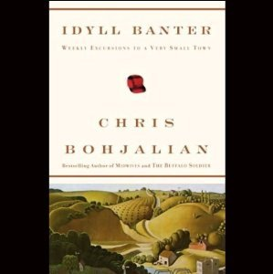 Idyll Banter: Weekly Excursions to a Very Small Town  by  Chris Bohjalian