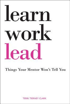 Learn, Work, Lead- Things Your Mentor Won't Tell You by Terri Tierney Clark