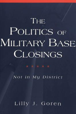 The Politics of Military Base Closings: Not in My District Lilly J. Goren