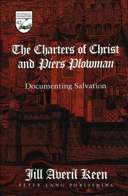 The Charters of Christ and Piers Plowman: Documenting Salvation  by  Jill Averil Keen
