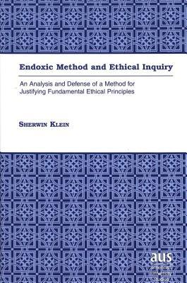 Endoxic Method And Ethical Inquiry: An Analysis And Defense Of A Method For Justifying Fundamental Ethical Principles Sherwin Klein