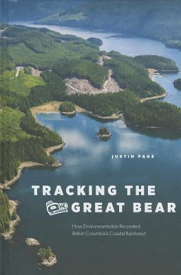 Tracking the Great Bear: How Environmentalists Recreated British Columbia S Coastal Rainforest  by  Justin Page